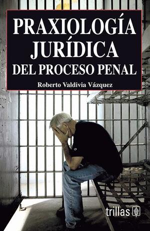 PRAXIOLOGIA JURIDICA DEL PROCESO PENAL