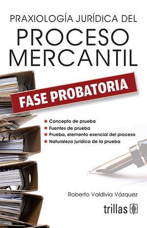 PRAXIOLOGIA JURIDICA DEL PROCESO MERCANTIL. FASE PROBATORIA