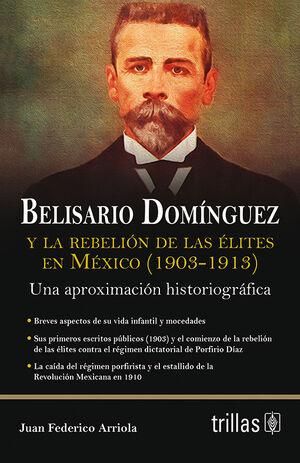BELISARIO DOMINGUEZ Y LA REBELION DE LAS ELITES EN MEXICO (1903-1913)